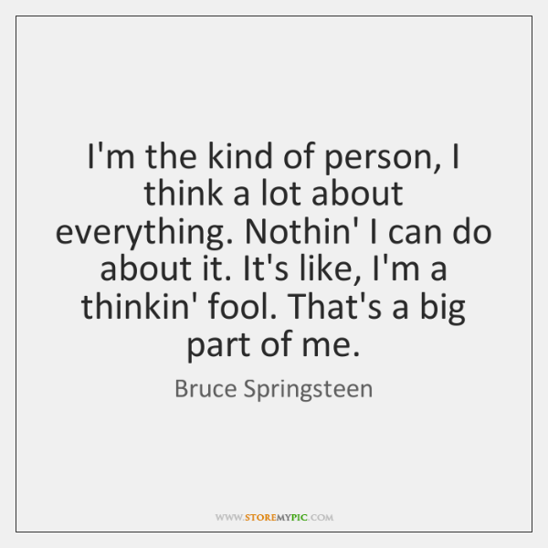 I'm the kind of person, I think a lot about everything. Nothin' ...