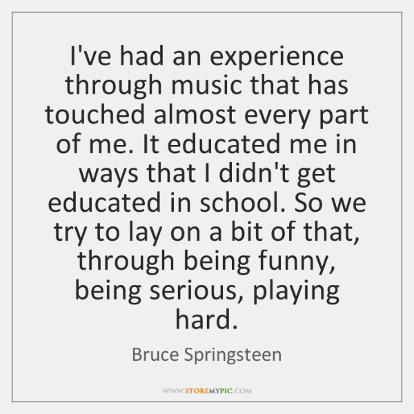 I've had an experience through music that has touched almost every part ...