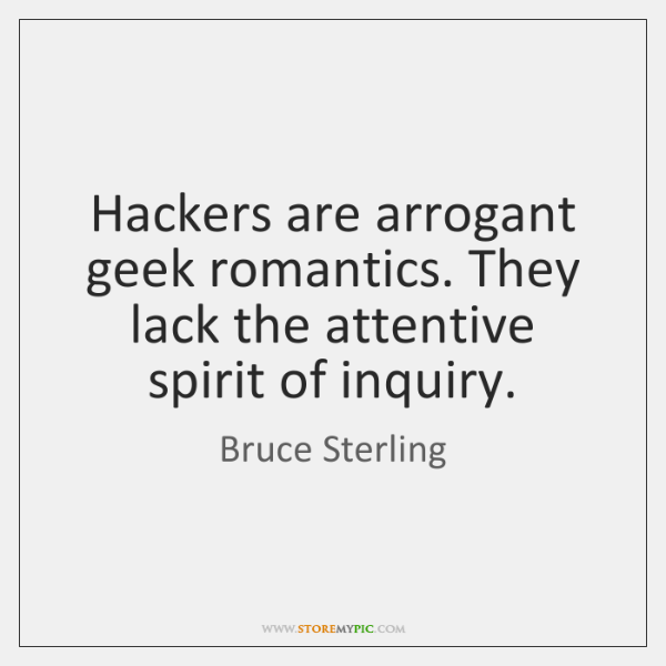 Hackers are arrogant geek romantics. They lack the attentive spirit of inquiry.