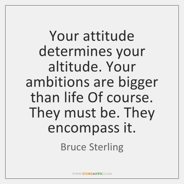 Your attitude determines your altitude. Your ambitions are bigger than life Of ...