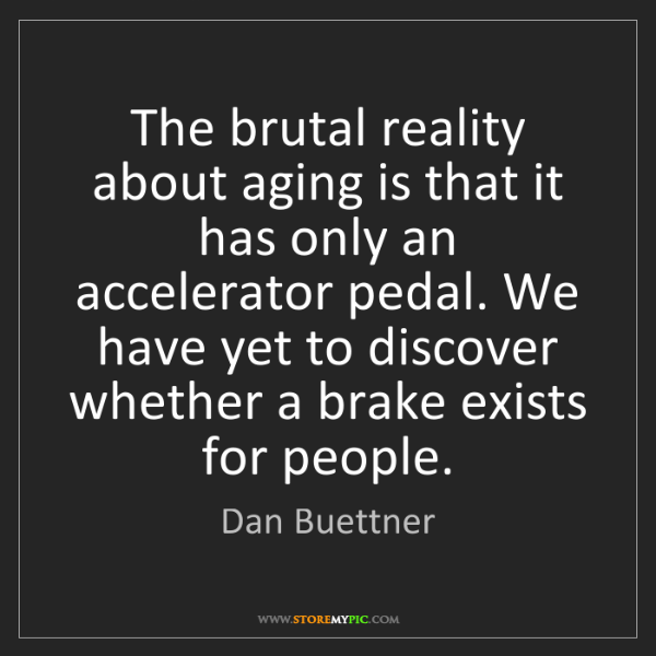 Dan Buettner: The brutal reality about aging is that it has only an...
