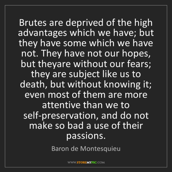 Baron de Montesquieu: Brutes are deprived of the high advantages which we have;...