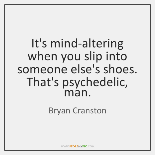 It's mind-altering when you slip into someone else's shoes. That's psychedelic, man.