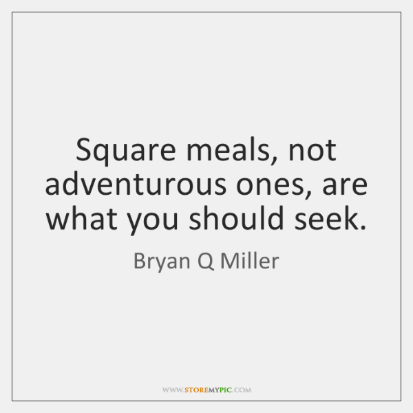 Square meals, not adventurous ones, are what you should seek.