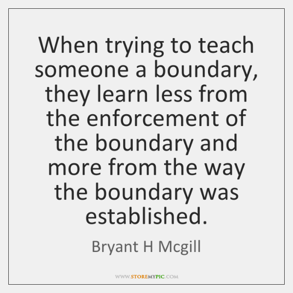 When trying to teach someone a boundary, they learn less from the ...