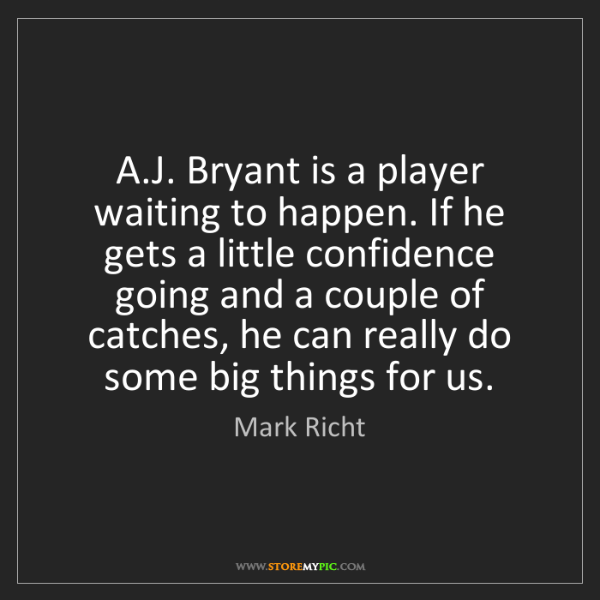 Mark Richt: A.J. Bryant is a player waiting to happen. If he gets...