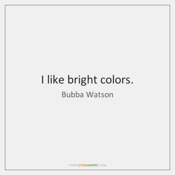 I like bright colors.