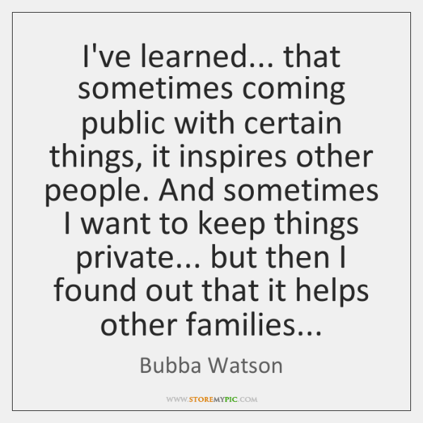 I've learned... that sometimes coming public with certain things, it inspires other ...