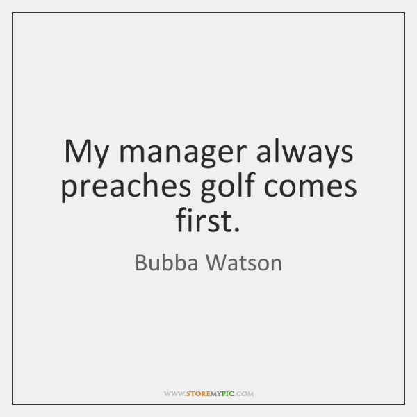 My manager always preaches golf comes first.