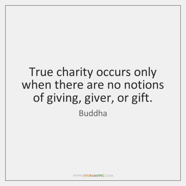 True charity occurs only when there are no notions of giving, giver, ...