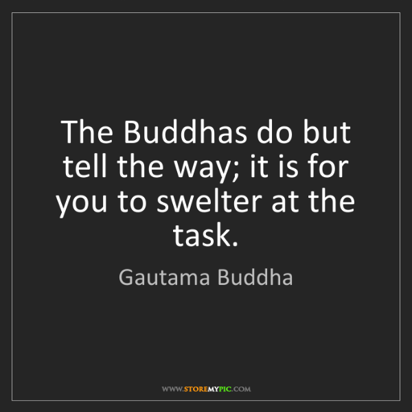 Gautama Buddha: The Buddhas do but tell the way; it is for you to swelter...