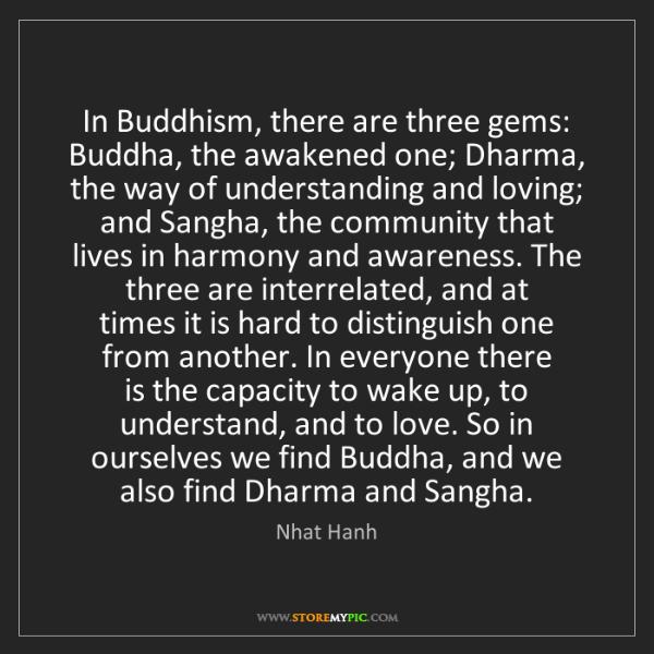 Nhat Hanh: In Buddhism, there are three gems: Buddha, the awakened...