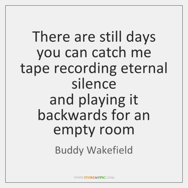 There are still days you can catch me  tape recording eternal silence  ...