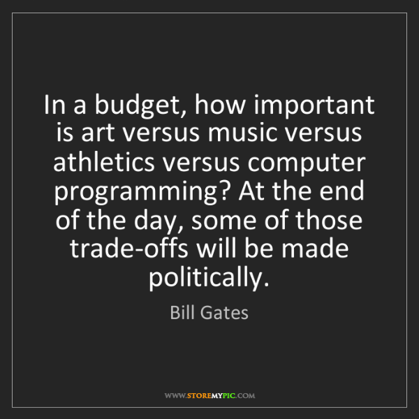 Bill Gates: In a budget, how important is art versus music versus...