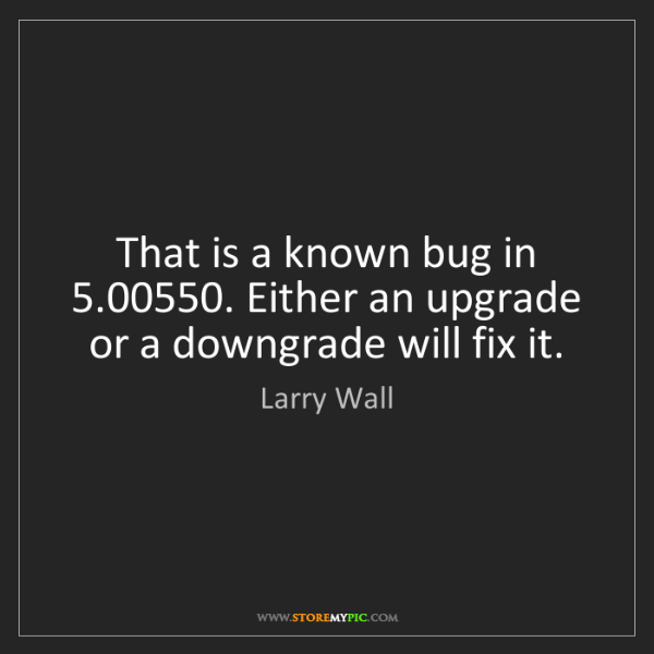 Larry Wall: That is a known bug in 5.00550. Either an upgrade or...