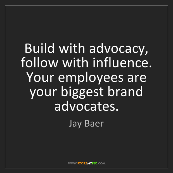 Jay Baer: Build with advocacy, follow with influence. Your employees...