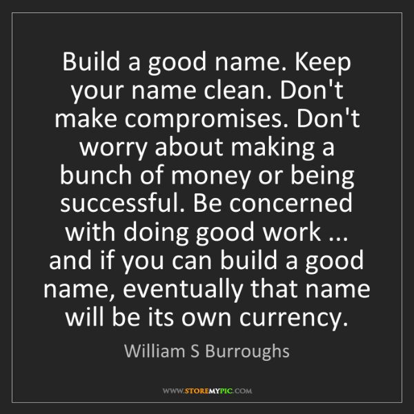 William S Burroughs: Build a good name. Keep your name clean. Don't make compromises....