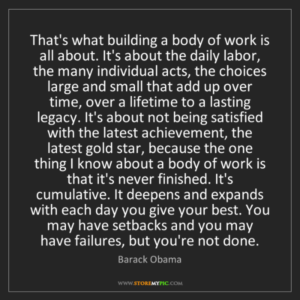Barack Obama: That's what building a body of work is all about. It's...