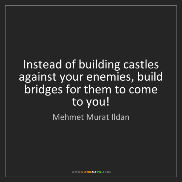 Mehmet Murat Ildan: Instead of building castles against your enemies, build...