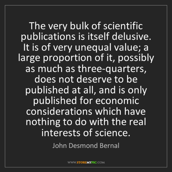 John Desmond Bernal: The very bulk of scientific publications is itself delusive....