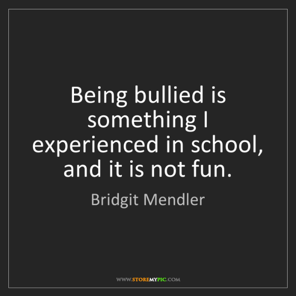 Bridgit Mendler: Being bullied is something I experienced in school, and...