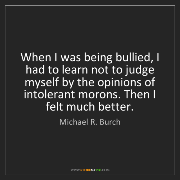 Michael R. Burch: When I was being bullied, I had to learn not to judge...