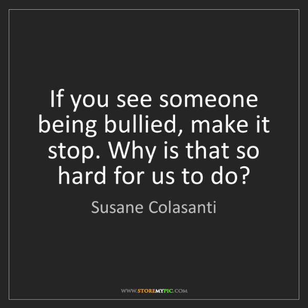 Susane Colasanti: If you see someone being bullied, make it stop. Why is...