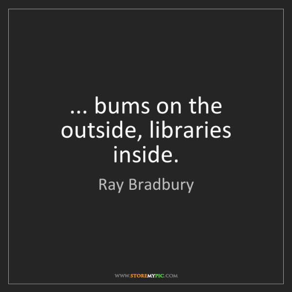 Ray Bradbury: ... bums on the outside, libraries inside.
