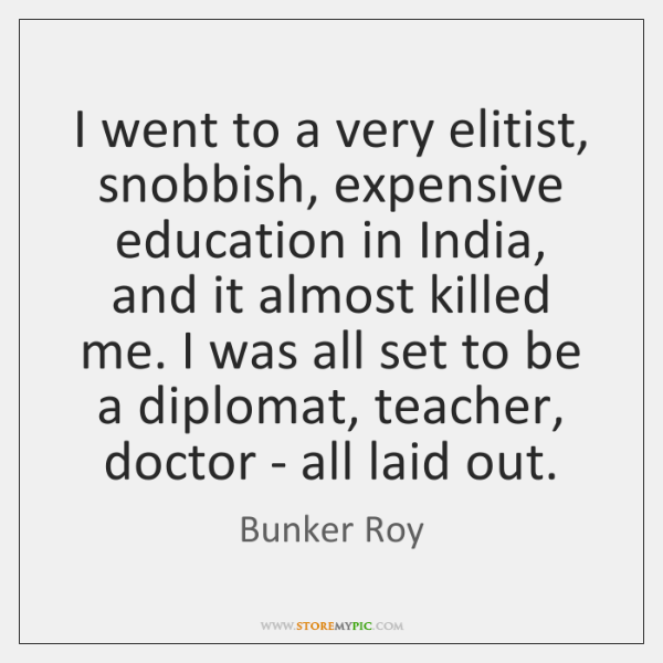 I went to a very elitist, snobbish, expensive education in India, and ...