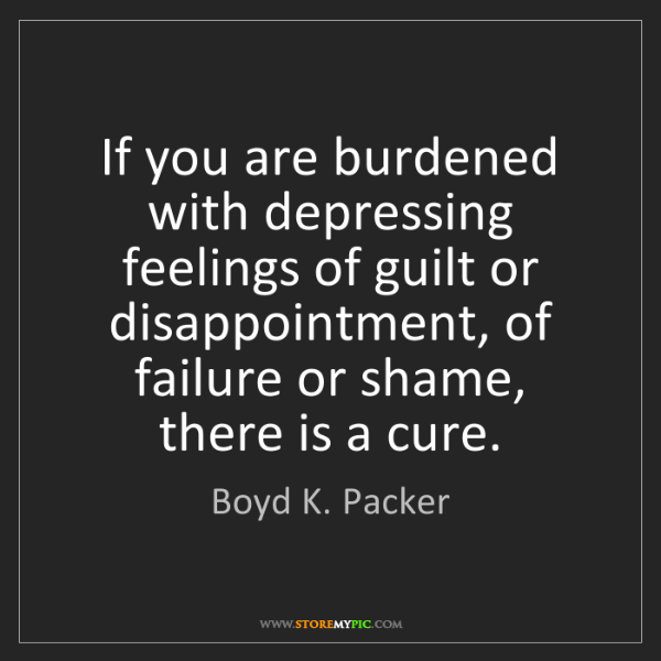 Boyd K. Packer: If you are burdened with depressing feelings of guilt...