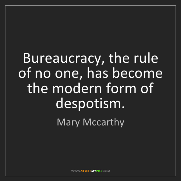 Mary Mccarthy: Bureaucracy, the rule of no one, has become the modern...