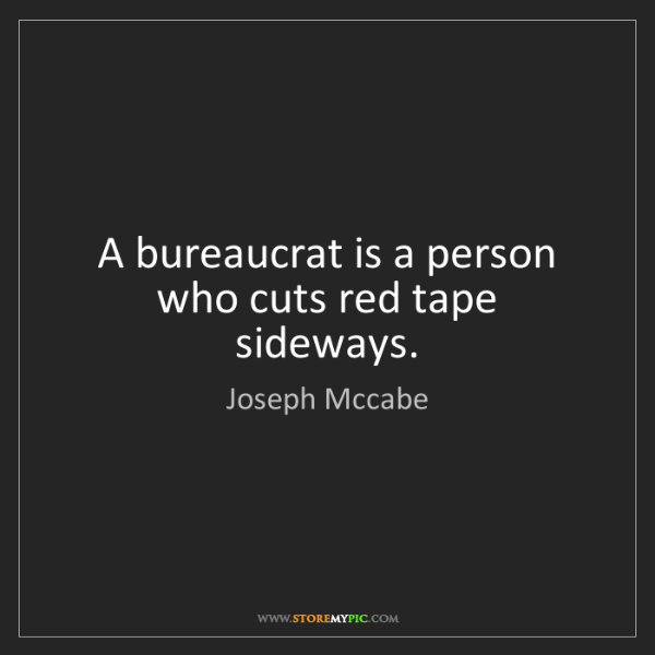 Joseph Mccabe: A bureaucrat is a person who cuts red tape sideways.