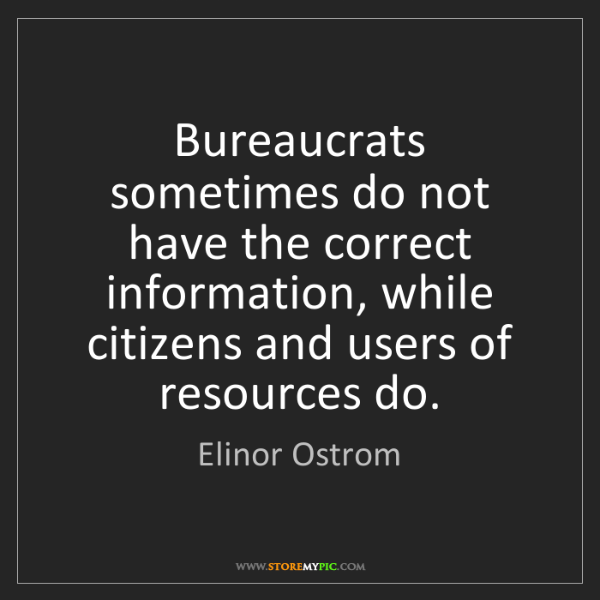 Elinor Ostrom: Bureaucrats sometimes do not have the correct information,...