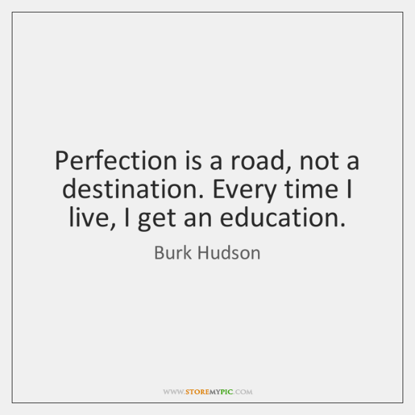 Perfection is a road, not a destination. Every time I live, I ...