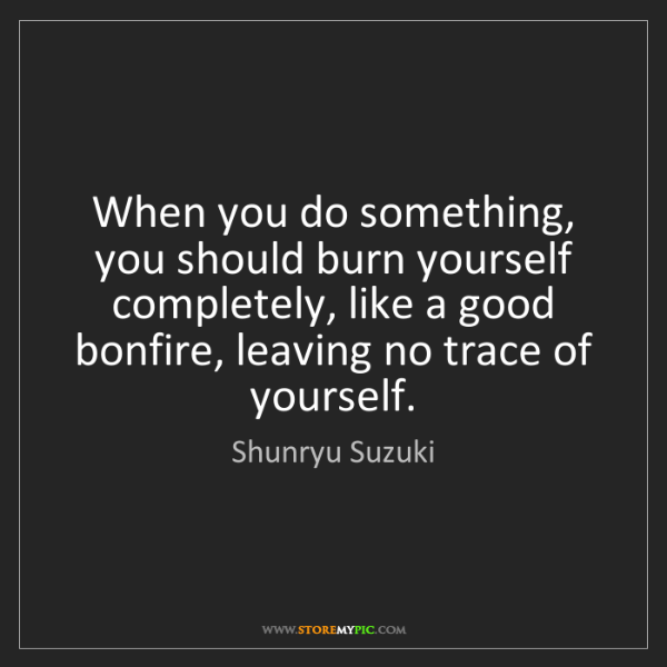 Shunryu Suzuki: When you do something, you should burn yourself completely,...