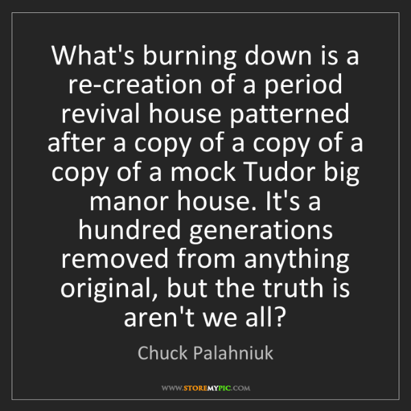 Chuck Palahniuk: What's burning down is a re-creation of a period revival...