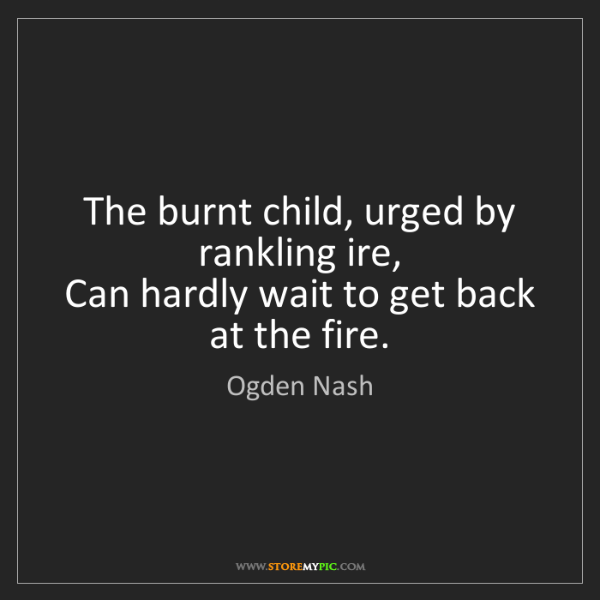 Ogden Nash: The burnt child, urged by rankling ire,   Can hardly...