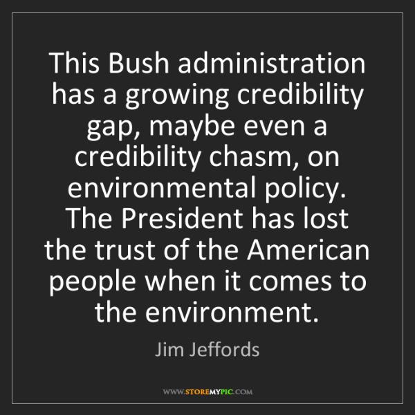 Jim Jeffords: This Bush administration has a growing credibility gap,...