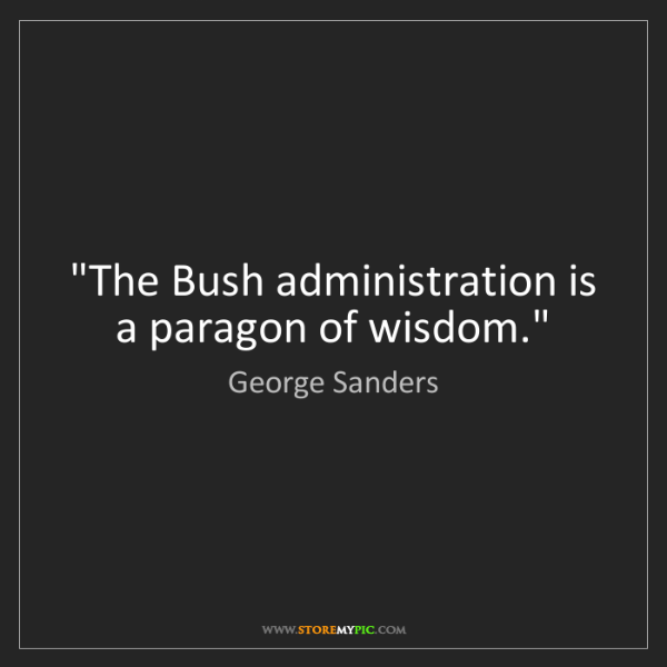 """George Sanders: """"The Bush administration is a paragon of wisdom."""""""