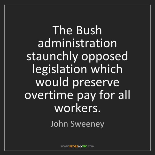 John Sweeney: The Bush administration staunchly opposed legislation...