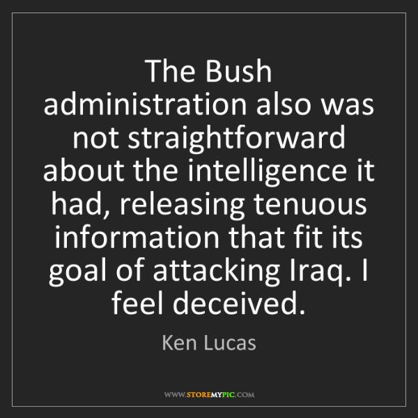 Ken Lucas: The Bush administration also was not straightforward...