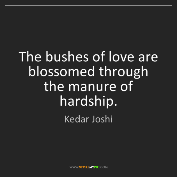Kedar Joshi: The bushes of love are blossomed through the manure of...