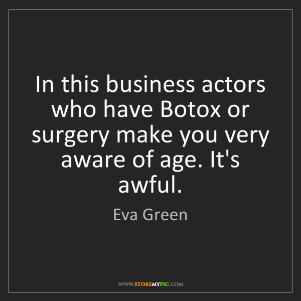 Eva Green: In this business actors who have Botox or surgery make...