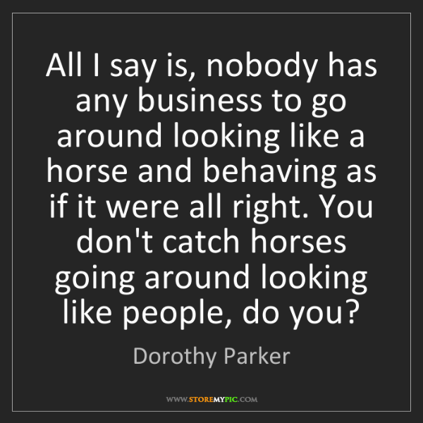 Dorothy Parker: All I say is, nobody has any business to go around looking...