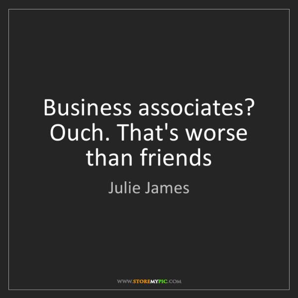 Julie James: Business associates? Ouch. That's worse than friends