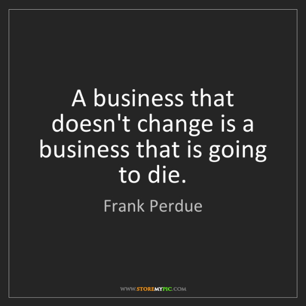 Frank Perdue: A business that doesn't change is a business that is...