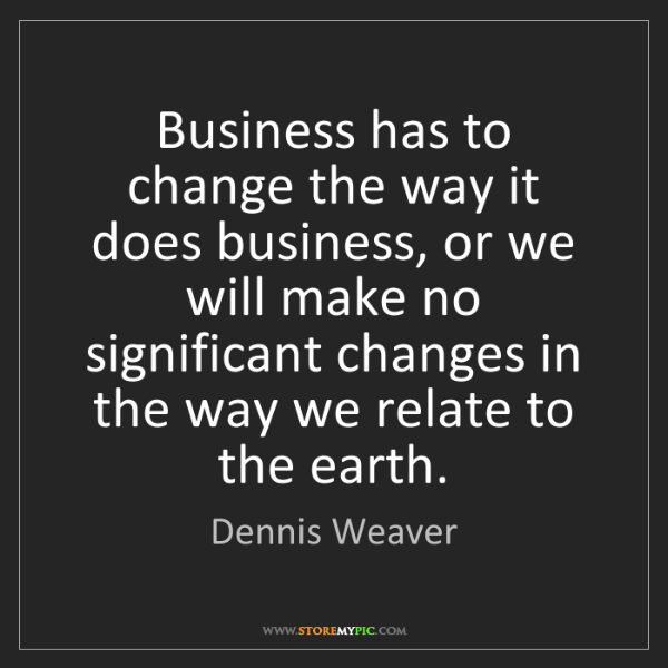 Dennis Weaver: Business has to change the way it does business, or we...