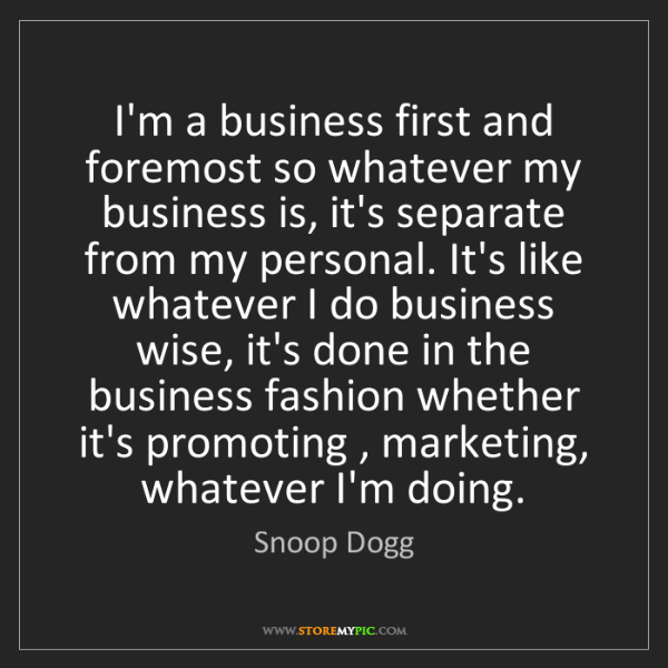 Snoop Dogg: I'm a business first and foremost so whatever my business...