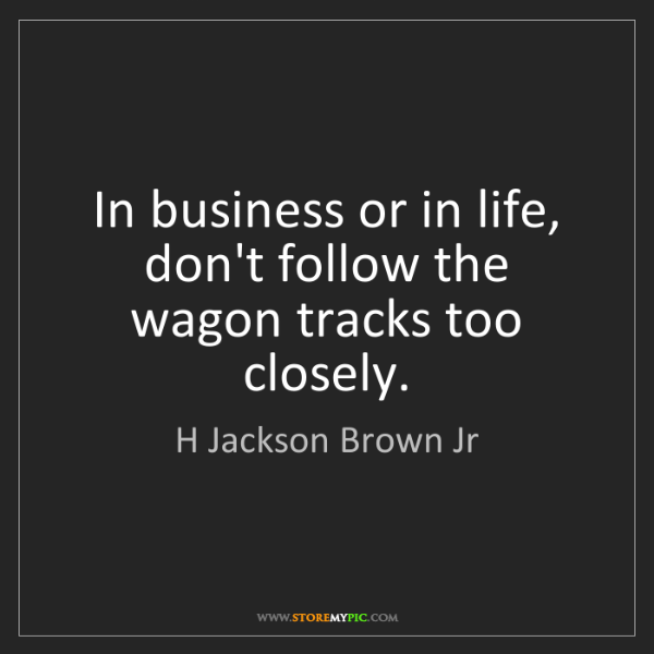 H Jackson Brown Jr: In business or in life, don't follow the wagon tracks...