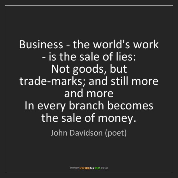 John Davidson (poet): Business - the world's work - is the sale of lies:  ...